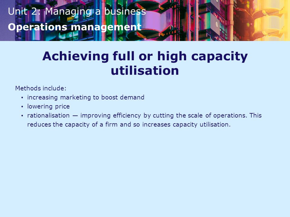 Unit 2: Managing a business Operations management Achieving full or high capacity utilisation Methods include: increasing marketing to boost demand lowering price rationalisation — improving efficiency by cutting the scale of operations.