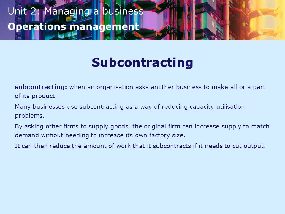 Unit 2: Managing a business Operations management Subcontracting subcontracting: when an organisation asks another business to make all or a part of its product.