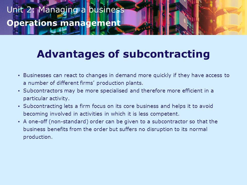 Unit 2: Managing a business Operations management Advantages of subcontracting Businesses can react to changes in demand more quickly if they have access to a number of different firms' production plants.