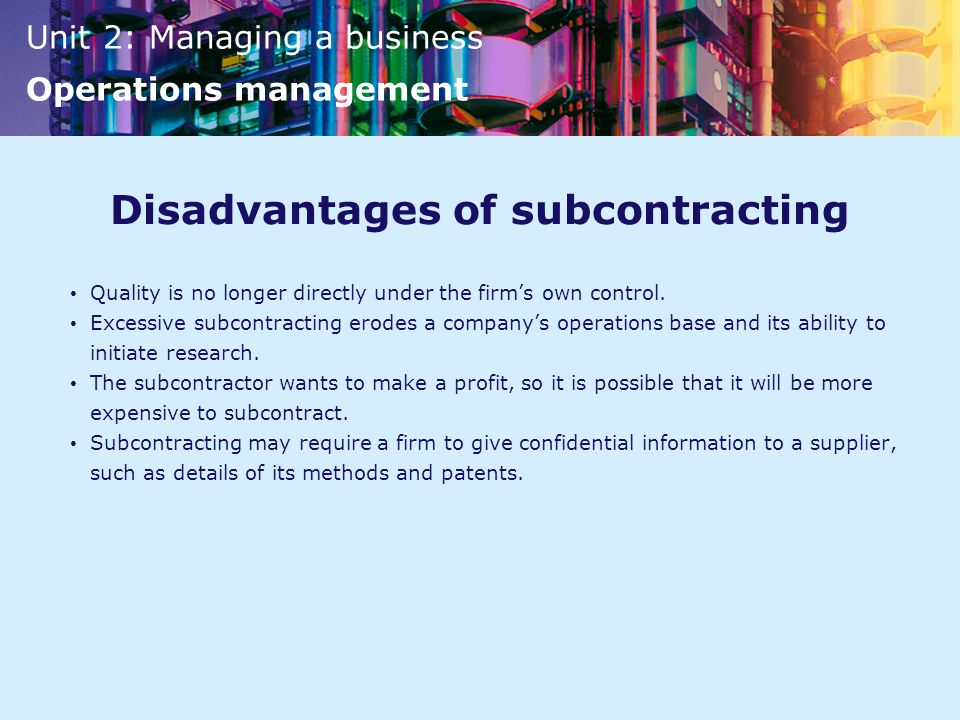Unit 2: Managing a business Operations management Disadvantages of subcontracting Quality is no longer directly under the firm's own control.