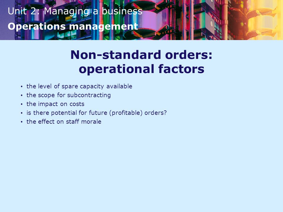 Unit 2: Managing a business Operations management Non-standard orders: operational factors the level of spare capacity available the scope for subcontracting the impact on costs is there potential for future (profitable) orders.