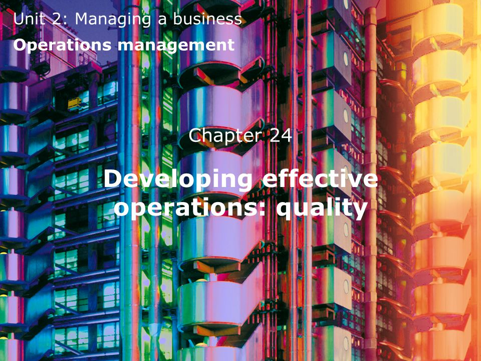 Unit 2: Managing a business Operations management Chapter 24 Developing effective operations: quality