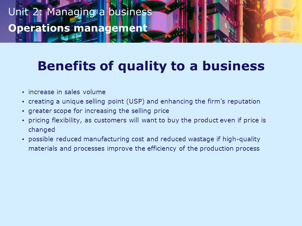 Unit 2: Managing a business Operations management Benefits of quality to a business increase in sales volume creating a unique selling point (USP) and enhancing the firm's reputation greater scope for increasing the selling price pricing flexibility, as customers will want to buy the product even if price is changed possible reduced manufacturing cost and reduced wastage if high-quality materials and processes improve the efficiency of the production process