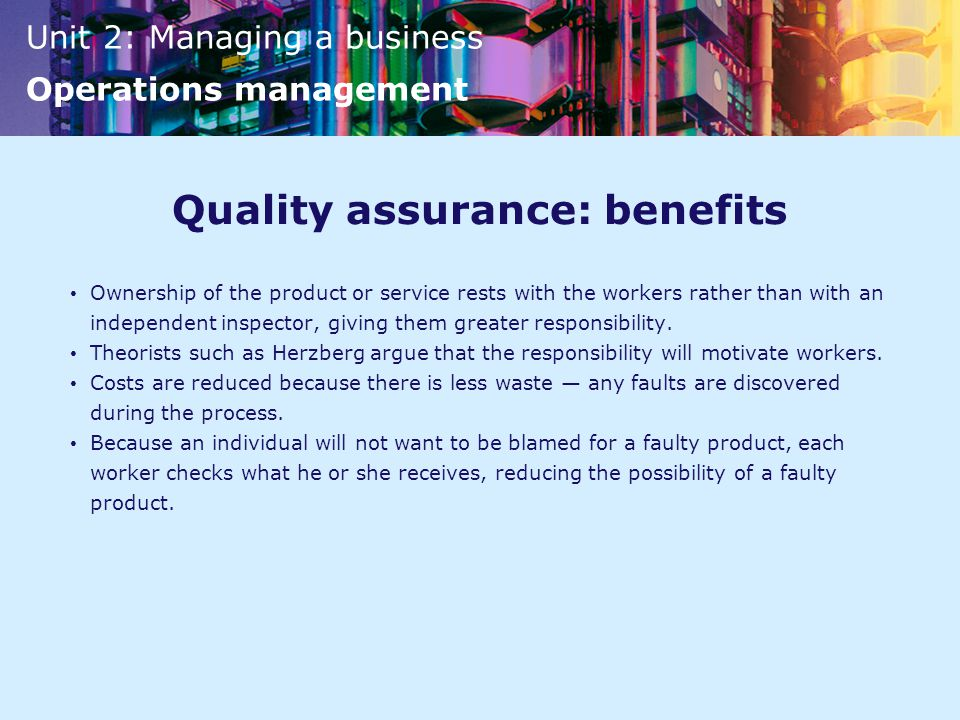 Unit 2: Managing a business Operations management Quality assurance: benefits Ownership of the product or service rests with the workers rather than with an independent inspector, giving them greater responsibility.