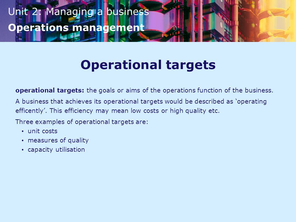 Unit 2: Managing a business Operations management Operational targets operational targets: the goals or aims of the operations function of the business.