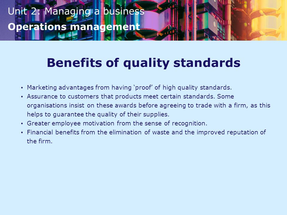 Unit 2: Managing a business Operations management Benefits of quality standards Marketing advantages from having 'proof' of high quality standards.