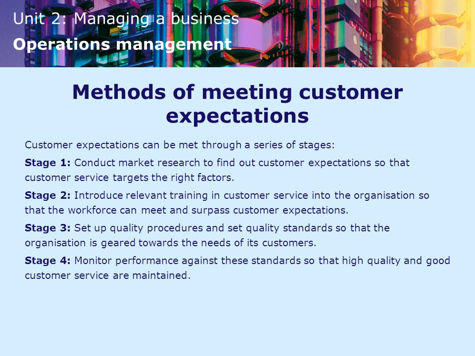 Unit 2: Managing a business Operations management Methods of meeting customer expectations Customer expectations can be met through a series of stages: Stage 1: Conduct market research to find out customer expectations so that customer service targets the right factors.