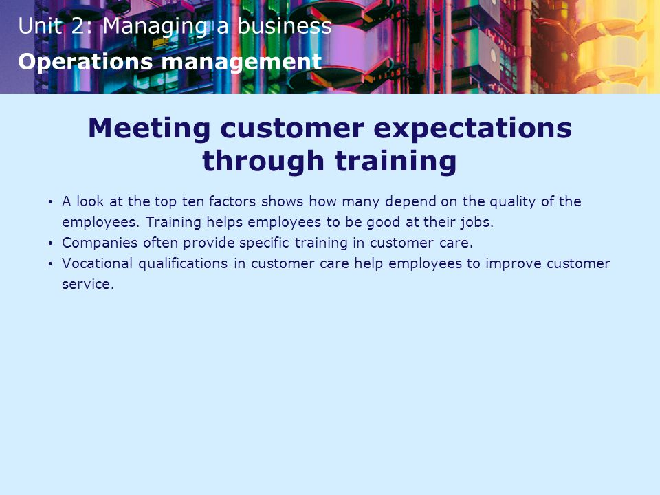 Unit 2: Managing a business Operations management Meeting customer expectations through training A look at the top ten factors shows how many depend on the quality of the employees.