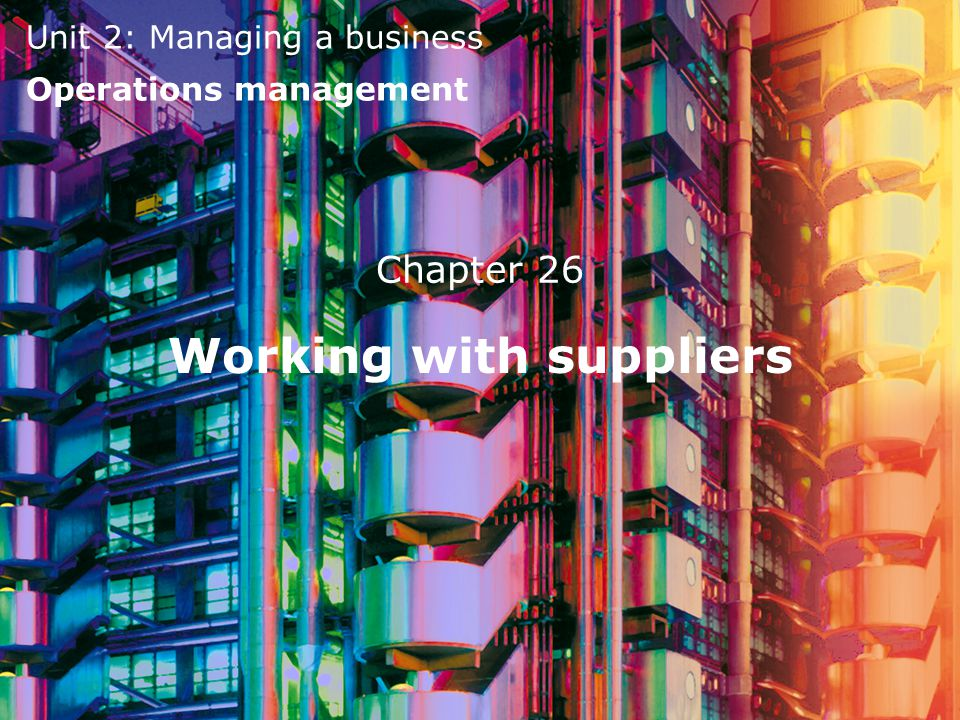 Unit 2: Managing a business Operations management Chapter 26 Working with suppliers