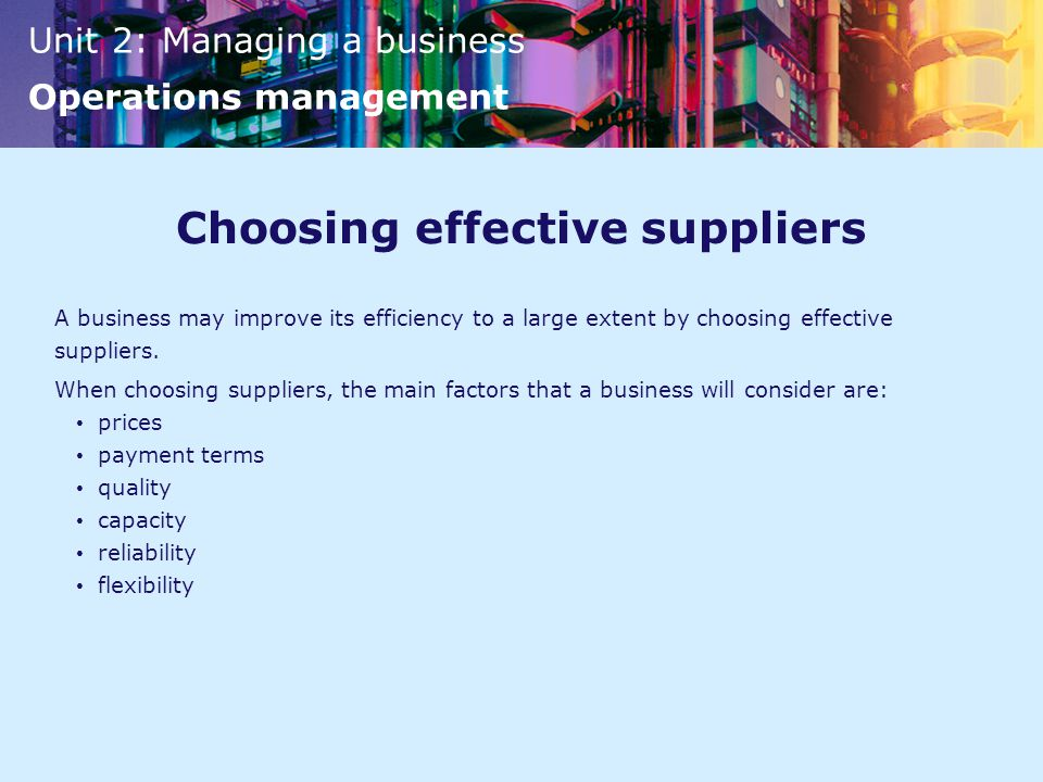 Unit 2: Managing a business Operations management Choosing effective suppliers A business may improve its efficiency to a large extent by choosing effective suppliers.