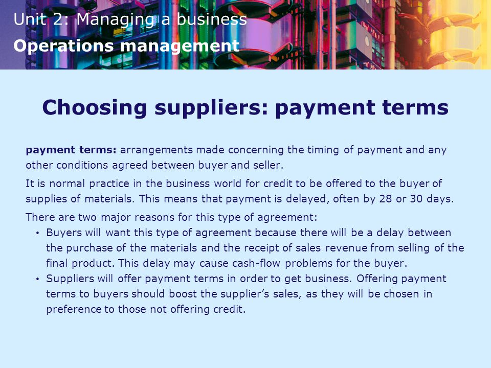 Unit 2: Managing a business Operations management Choosing suppliers: payment terms payment terms: arrangements made concerning the timing of payment and any other conditions agreed between buyer and seller.