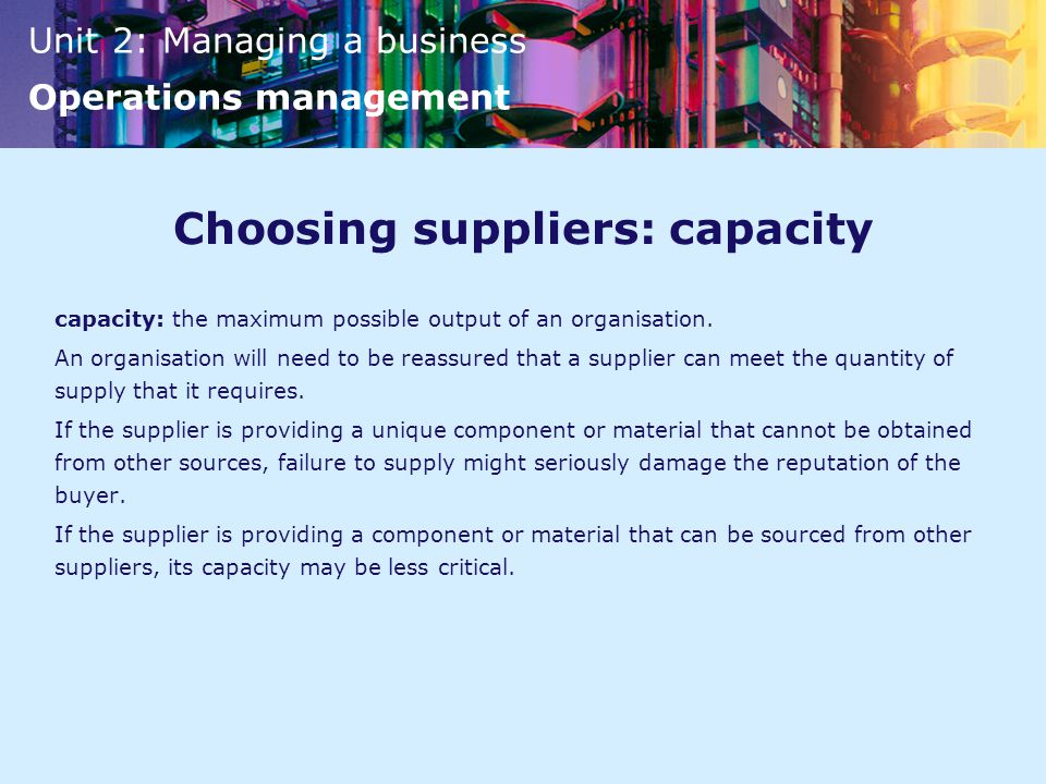 Unit 2: Managing a business Operations management Choosing suppliers: capacity capacity: the maximum possible output of an organisation.