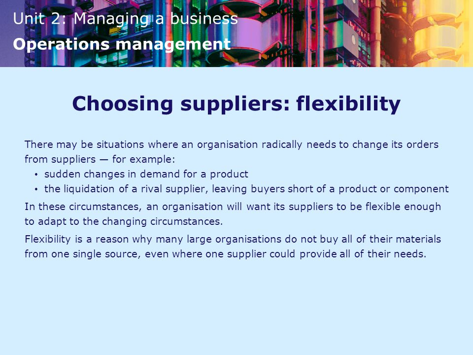 Unit 2: Managing a business Operations management Choosing suppliers: flexibility There may be situations where an organisation radically needs to change its orders from suppliers — for example: sudden changes in demand for a product the liquidation of a rival supplier, leaving buyers short of a product or component In these circumstances, an organisation will want its suppliers to be flexible enough to adapt to the changing circumstances.