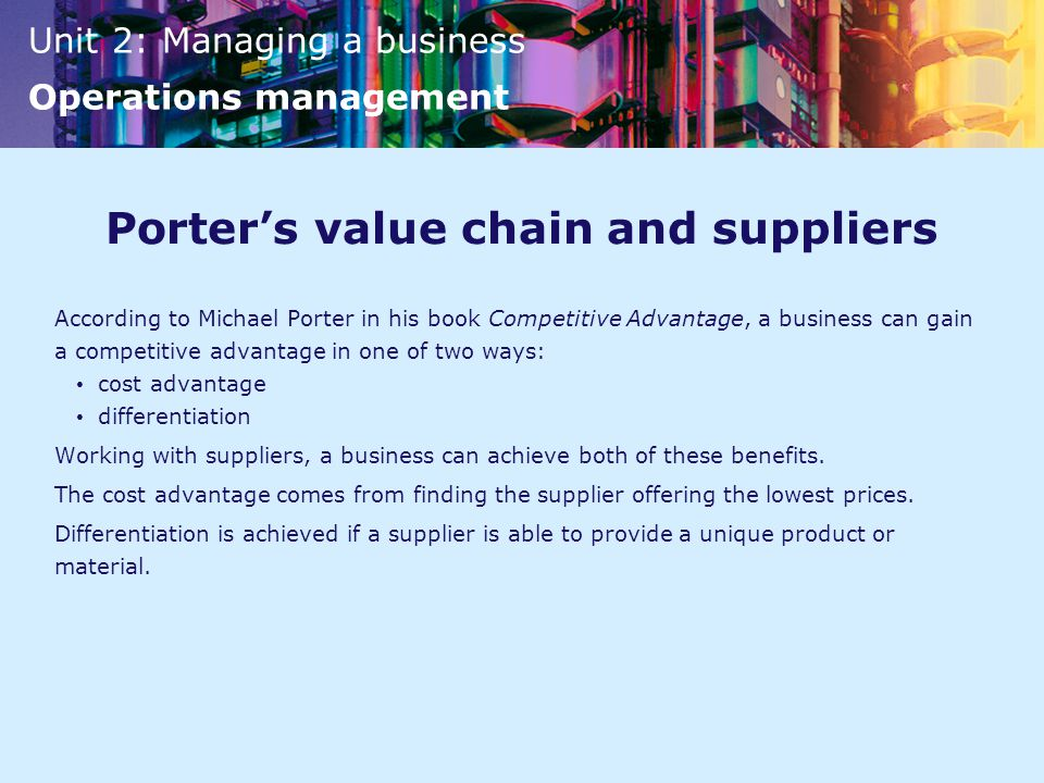 Unit 2: Managing a business Operations management Porter's value chain and suppliers According to Michael Porter in his book Competitive Advantage, a business can gain a competitive advantage in one of two ways: cost advantage differentiation Working with suppliers, a business can achieve both of these benefits.