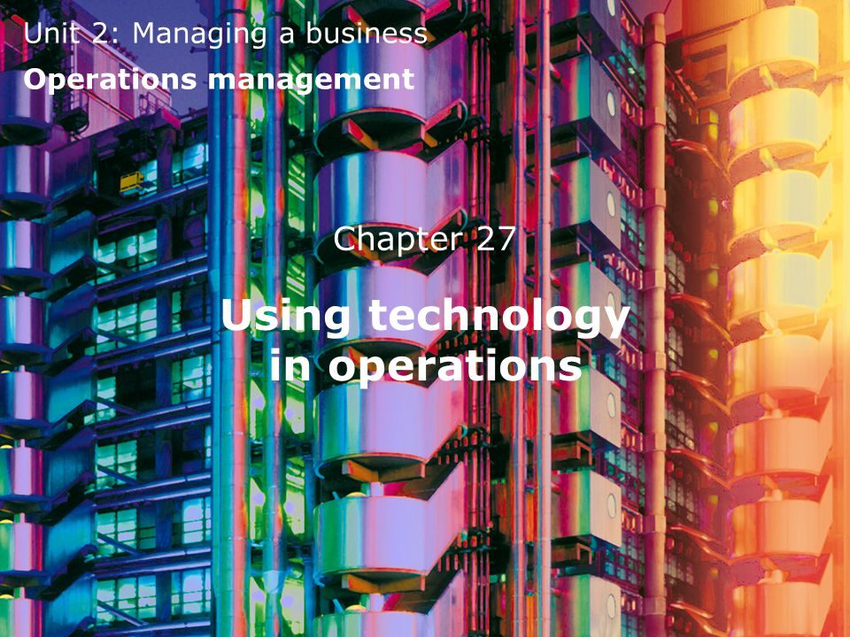 Unit 2: Managing a business Operations management Chapter 27 Using technology in operations