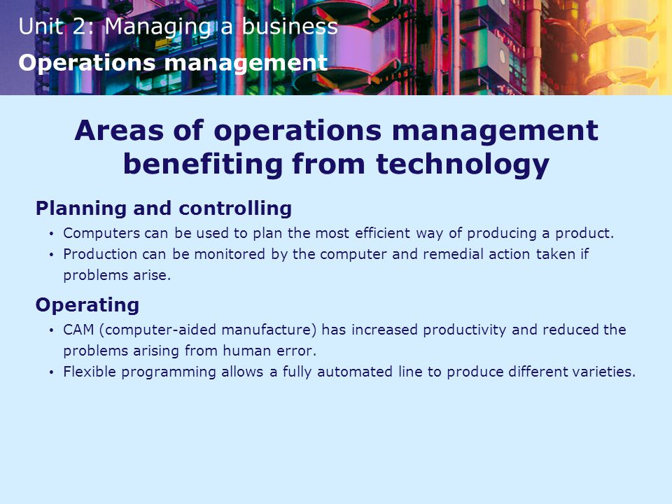 Unit 2: Managing a business Operations management Areas of operations management benefiting from technology Planning and controlling Computers can be used to plan the most efficient way of producing a product.