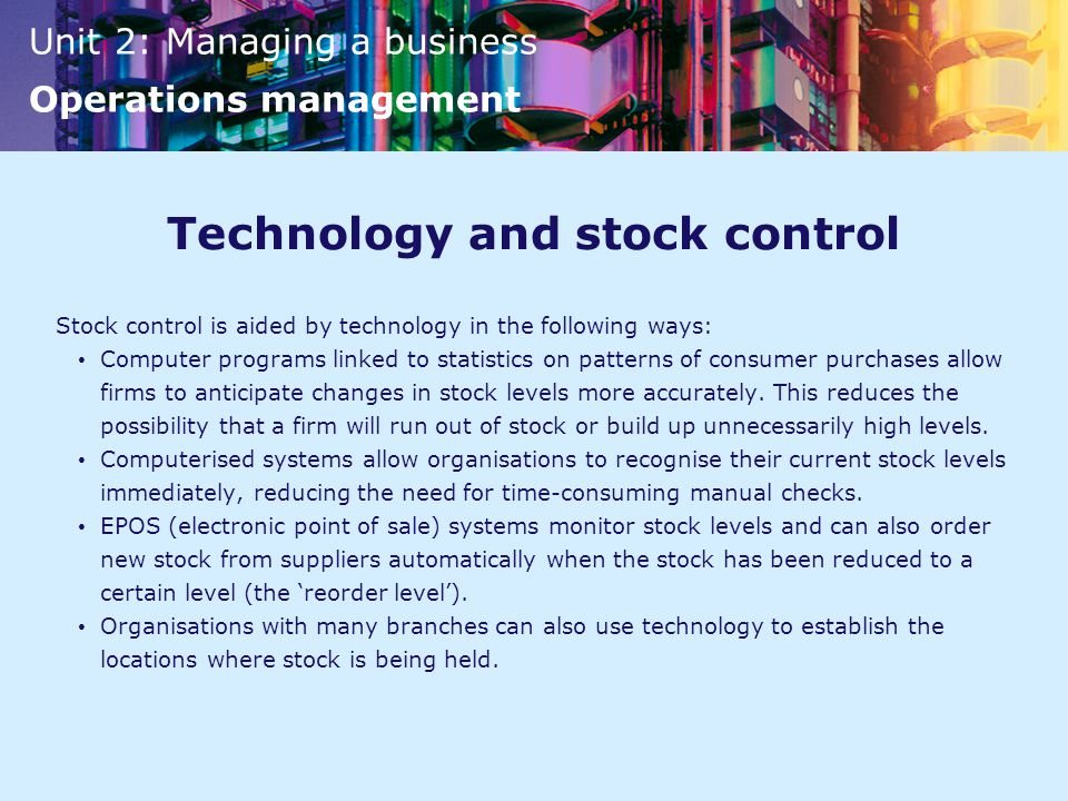 Unit 2: Managing a business Operations management Technology and stock control Stock control is aided by technology in the following ways: Computer programs linked to statistics on patterns of consumer purchases allow firms to anticipate changes in stock levels more accurately.
