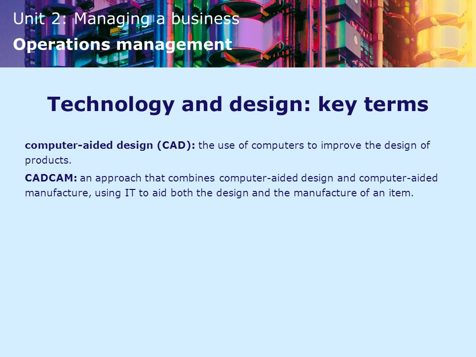 Unit 2: Managing a business Operations management Technology and design: key terms computer-aided design (CAD): the use of computers to improve the design of products.
