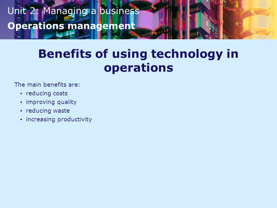 Unit 2: Managing a business Operations management Benefits of using technology in operations The main benefits are: reducing costs improving quality reducing waste increasing productivity