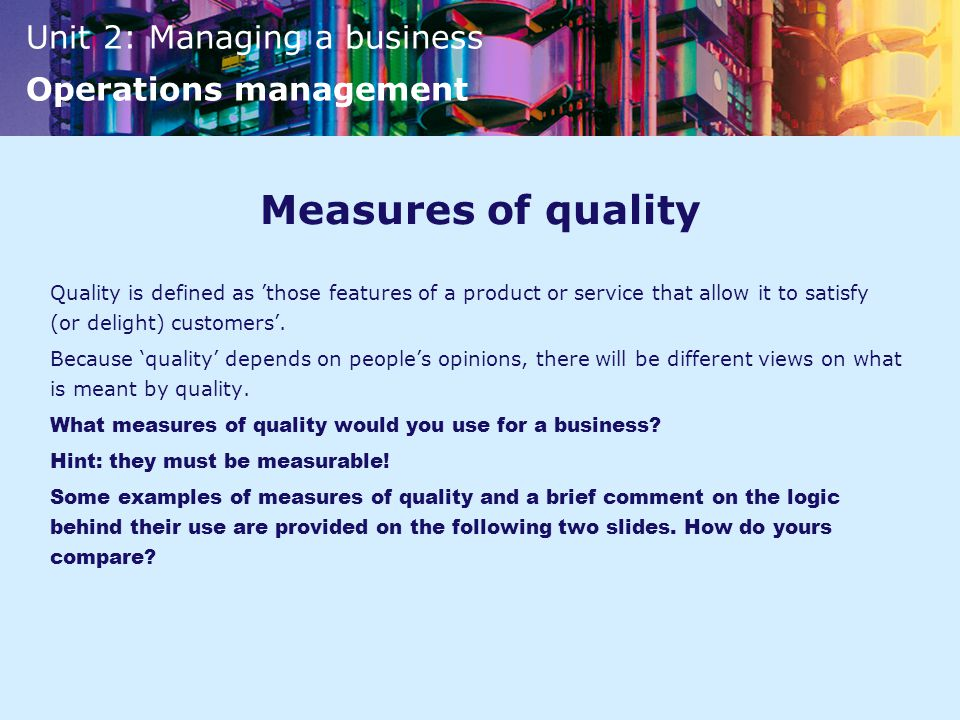 Unit 2: Managing a business Operations management Measures of quality Quality is defined as 'those features of a product or service that allow it to satisfy (or delight) customers'.