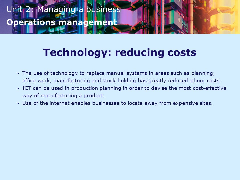 Unit 2: Managing a business Operations management Technology: reducing costs The use of technology to replace manual systems in areas such as planning, office work, manufacturing and stock holding has greatly reduced labour costs.