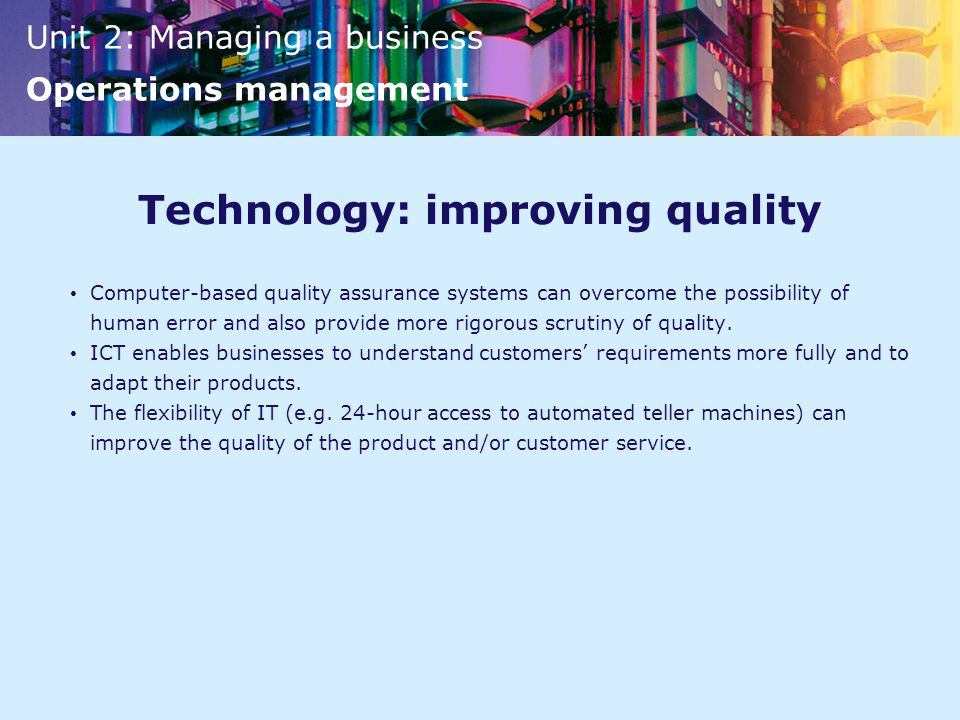 Unit 2: Managing a business Operations management Technology: improving quality Computer-based quality assurance systems can overcome the possibility of human error and also provide more rigorous scrutiny of quality.