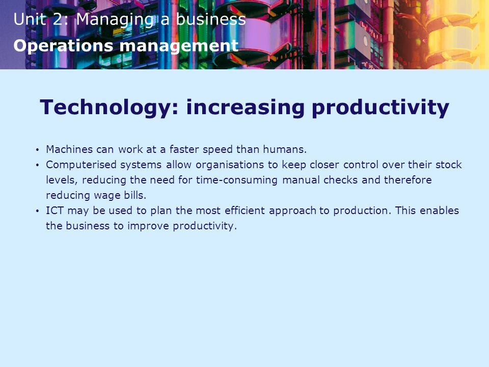 Unit 2: Managing a business Operations management Technology: increasing productivity Machines can work at a faster speed than humans.