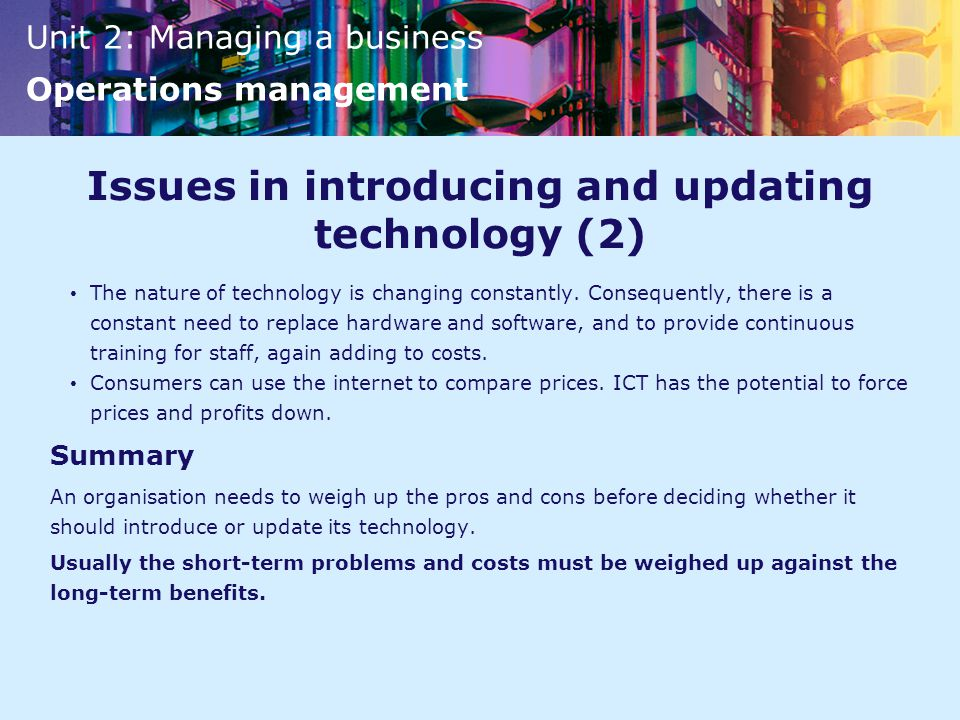 Unit 2: Managing a business Operations management Issues in introducing and updating technology (2) The nature of technology is changing constantly.