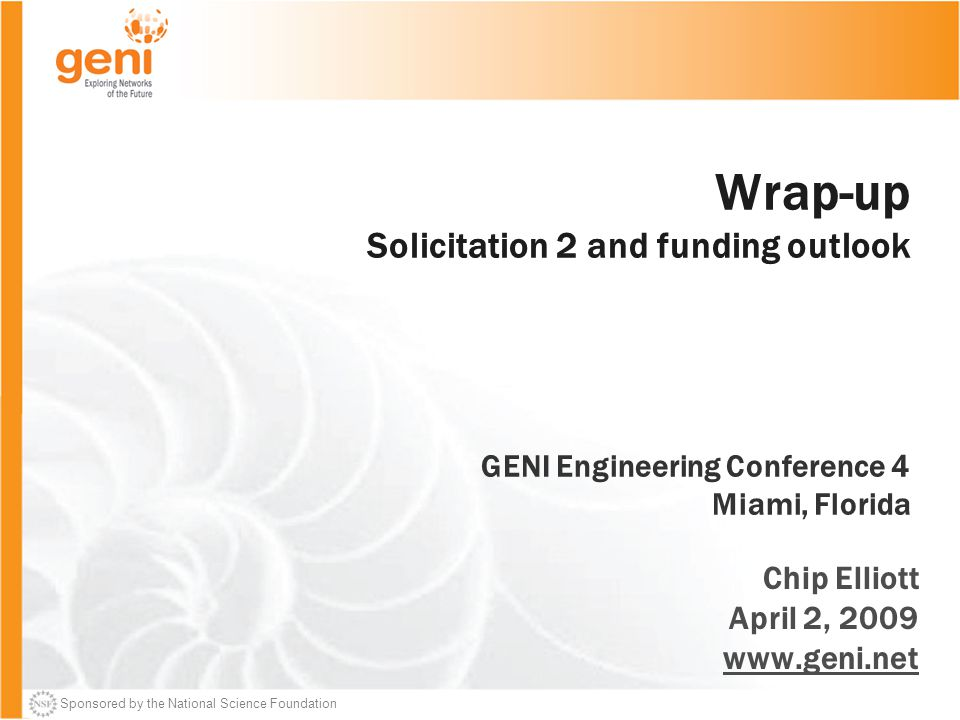 Sponsored by the National Science Foundation Wrap-up Solicitation 2 and funding outlook GENI Engineering Conference 4 Miami, Florida Chip Elliott April 2, 2009 www.geni.net