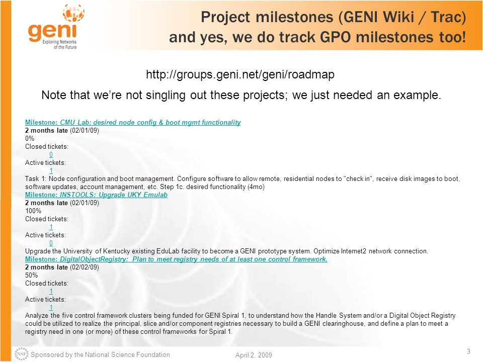 Sponsored by the National Science Foundation 3 April 2, 2009 Project milestones (GENI Wiki / Trac) and yes, we do track GPO milestones too.