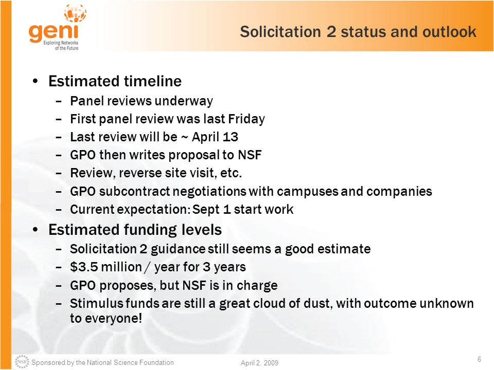 Sponsored by the National Science Foundation 6 April 2, 2009 Solicitation 2 status and outlook Estimated timeline –Panel reviews underway –First panel review was last Friday –Last review will be ~ April 13 –GPO then writes proposal to NSF –Review, reverse site visit, etc.