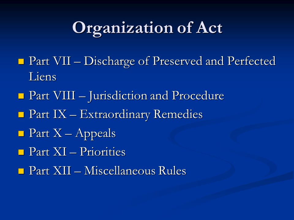 Organization of Act Part VII – Discharge of Preserved and Perfected Liens Part VII – Discharge of Preserved and Perfected Liens Part VIII – Jurisdiction and Procedure Part VIII – Jurisdiction and Procedure Part IX – Extraordinary Remedies Part IX – Extraordinary Remedies Part X – Appeals Part X – Appeals Part XI – Priorities Part XI – Priorities Part XII – Miscellaneous Rules Part XII – Miscellaneous Rules