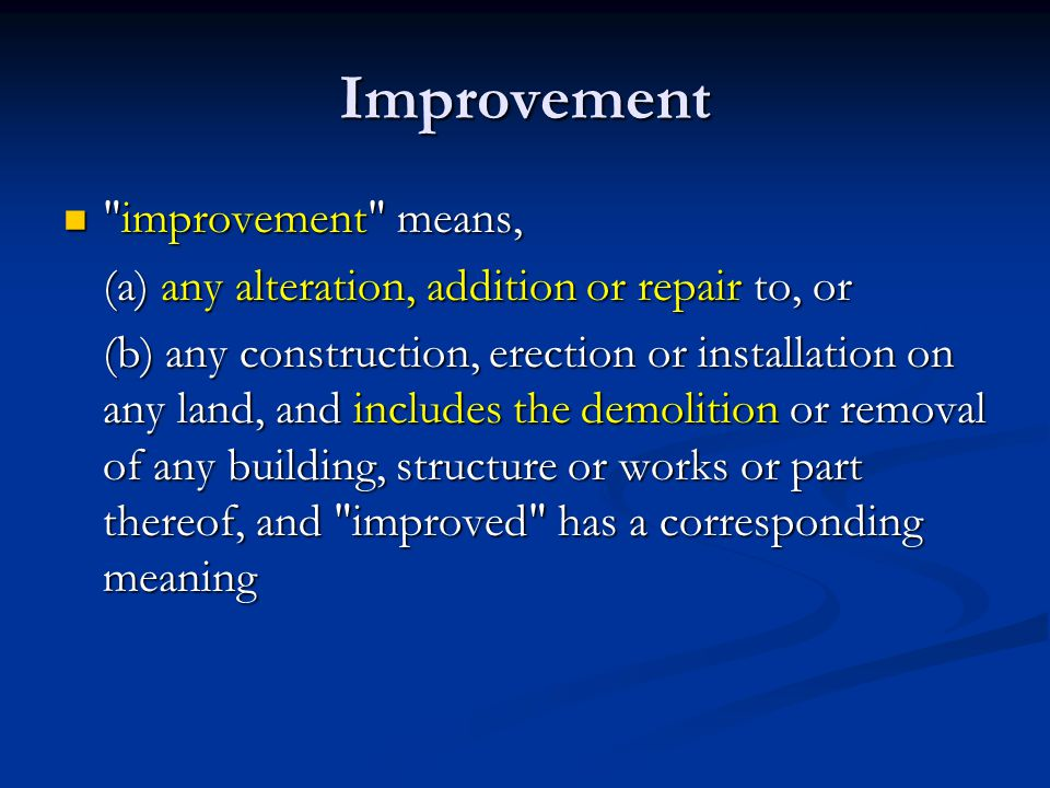 Improvement improvement means, improvement means, (a) any alteration, addition or repair to, or (b) any construction, erection or installation on any land, and includes the demolition or removal of any building, structure or works or part thereof, and improved has a corresponding meaning