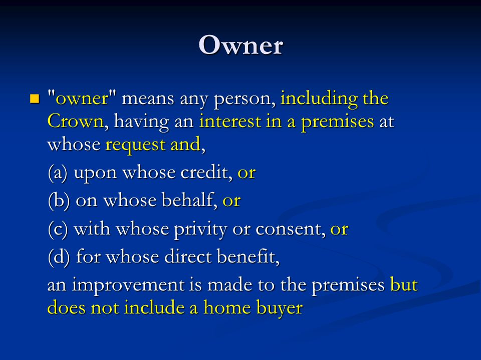 Owner owner means any person, including the Crown, having an interest in a premises at whose request and, owner means any person, including the Crown, having an interest in a premises at whose request and, (a) upon whose credit, or (b) on whose behalf, or (c) with whose privity or consent, or (d) for whose direct benefit, an improvement is made to the premises but does not include a home buyer