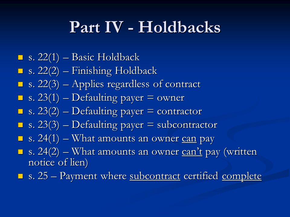 Part IV - Holdbacks s. 22(1) – Basic Holdback s. 22(1) – Basic Holdback s.