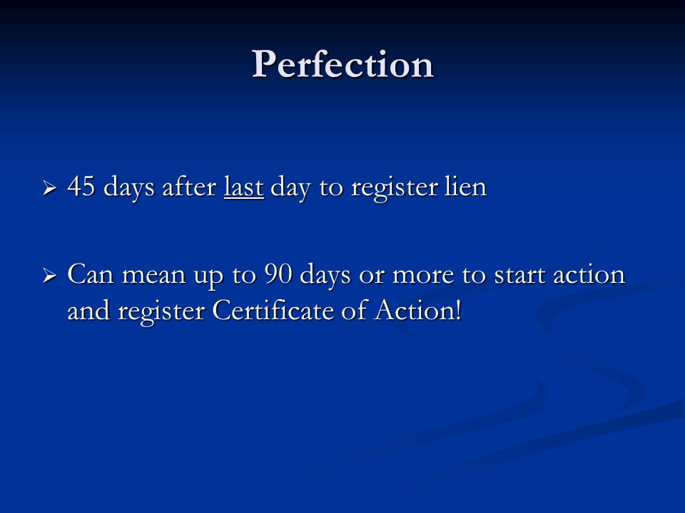 Perfection  45 days after last day to register lien  Can mean up to 90 days or more to start action and register Certificate of Action!
