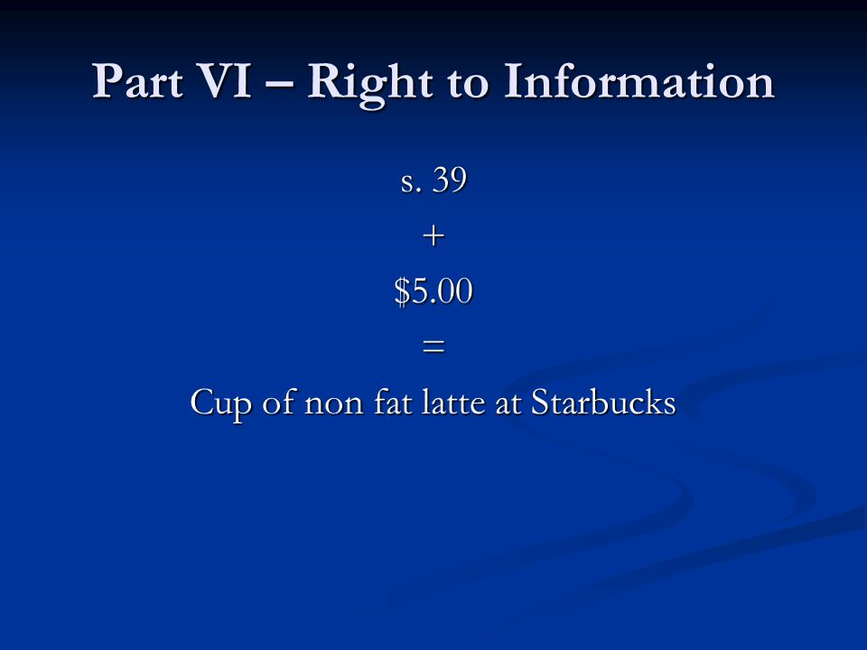 Part VI – Right to Information s. 39 +$5.00= Cup of non fat latte at Starbucks