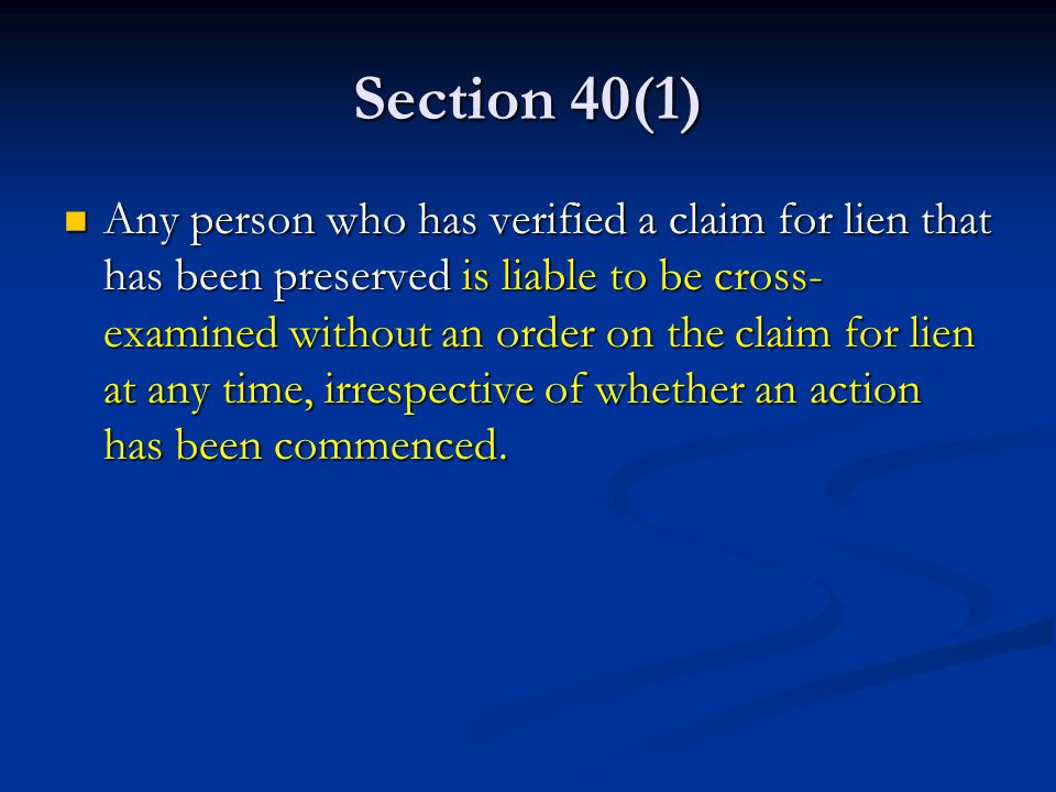 Section 40(1) Any person who has verified a claim for lien that has been preserved is liable to be cross- examined without an order on the claim for lien at any time, irrespective of whether an action has been commenced.