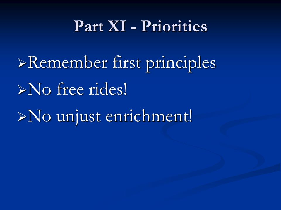 Part XI - Priorities  Remember first principles  No free rides!  No unjust enrichment!
