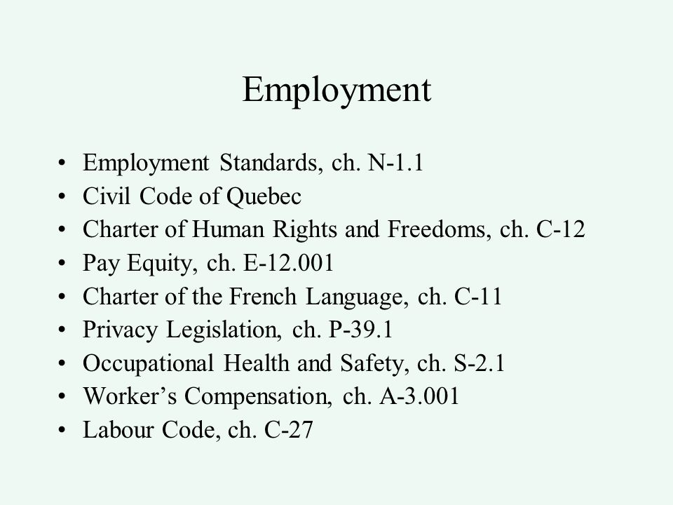 Employment Employment Standards –Minimum wage: $10.35 (May 1, 2014) –Hours of work : 40 hours/week –Holidays: June 24th and July 1st –Vacation: can be taken the year when earned –Pregnancy and Parental Leave: 70 weeks –Psychological Harassment –Termination for Prohibited Practices –Termination for Just and Sufficient Cause –Notice of Termination –Mass Termination : threshold 10 employees in 2 month running period