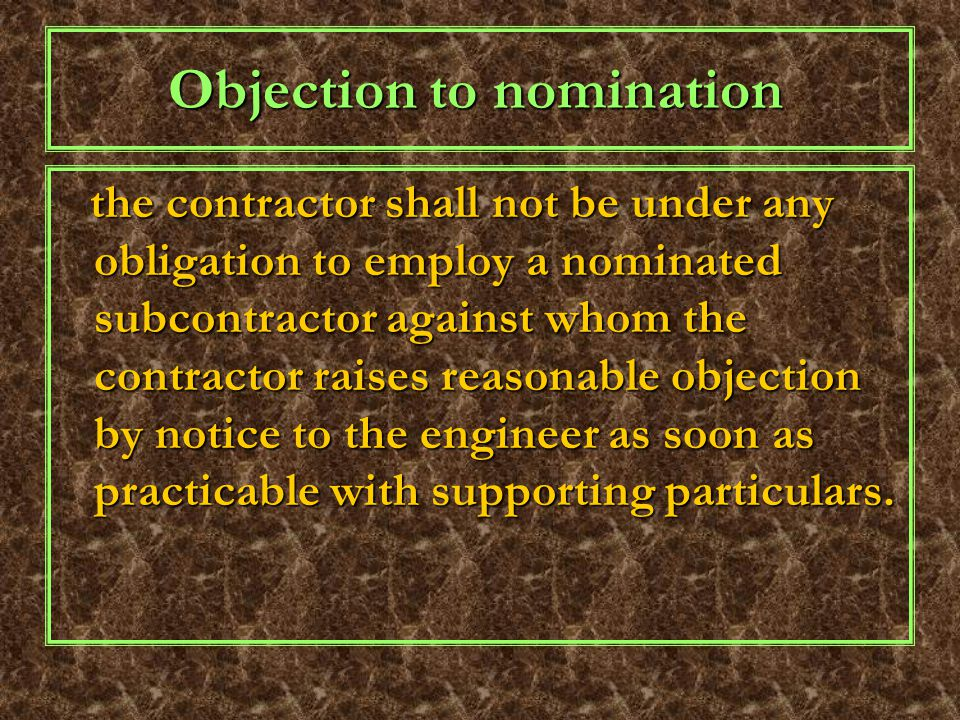 Objection to nomination the contractor shall not be under any obligation to employ a nominated subcontractor against whom the contractor raises reasonable objection by notice to the engineer as soon as practicable with supporting particulars.