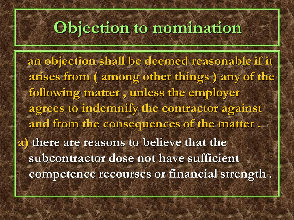 Objection to nomination an objection shall be deemed reasonable if it arises from ( among other things ) any of the following matter, unless the employer agrees to indemnify the contractor against and from the consequences of the matter.