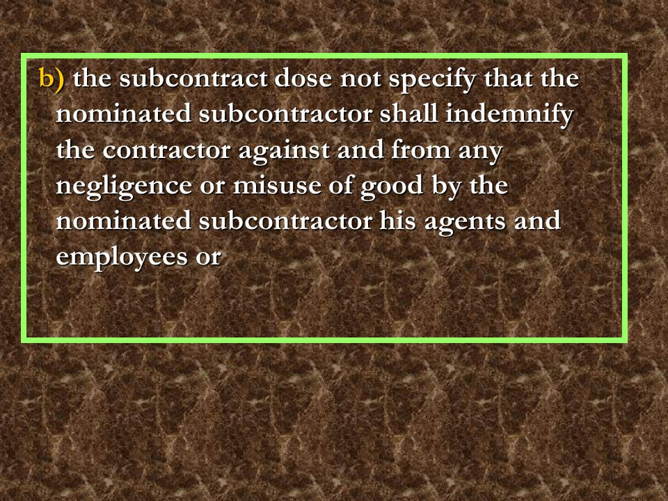 b) the subcontract dose not specify that the nominated subcontractor shall indemnify the contractor against and from any negligence or misuse of good by the nominated subcontractor his agents and employees or b) the subcontract dose not specify that the nominated subcontractor shall indemnify the contractor against and from any negligence or misuse of good by the nominated subcontractor his agents and employees or
