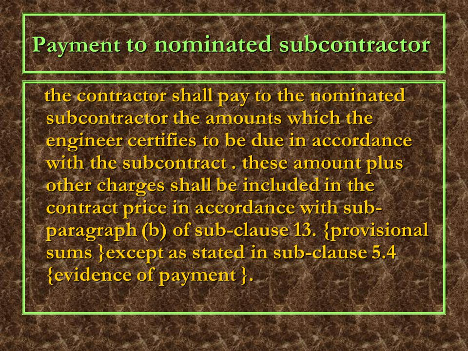Payment to nominated subcontractor the contractor shall pay to the nominated subcontractor the amounts which the engineer certifies to be due in accordance with the subcontract.