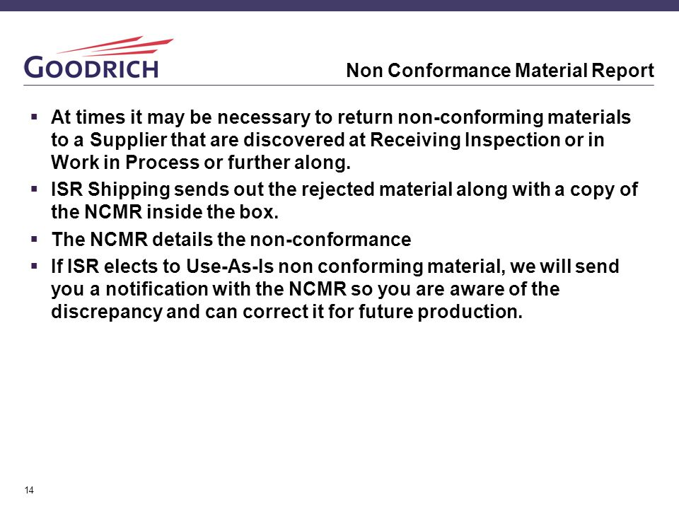 14 Non Conformance Material Report  At times it may be necessary to return non-conforming materials to a Supplier that are discovered at Receiving In