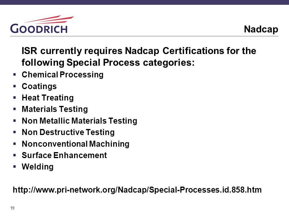 19 Nadcap ISR currently requires Nadcap Certifications for the following Special Process categories:  Chemical Processing  Coatings  Heat Treating  Materials Testing  Non Metallic Materials Testing  Non Destructive Testing  Nonconventional Machining  Surface Enhancement  Welding http://www.pri-network.org/Nadcap/Special-Processes.id.858.htm