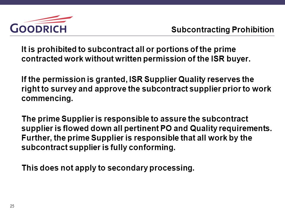 25 Subcontracting Prohibition It is prohibited to subcontract all or portions of the prime contracted work without written permission of the ISR buyer.