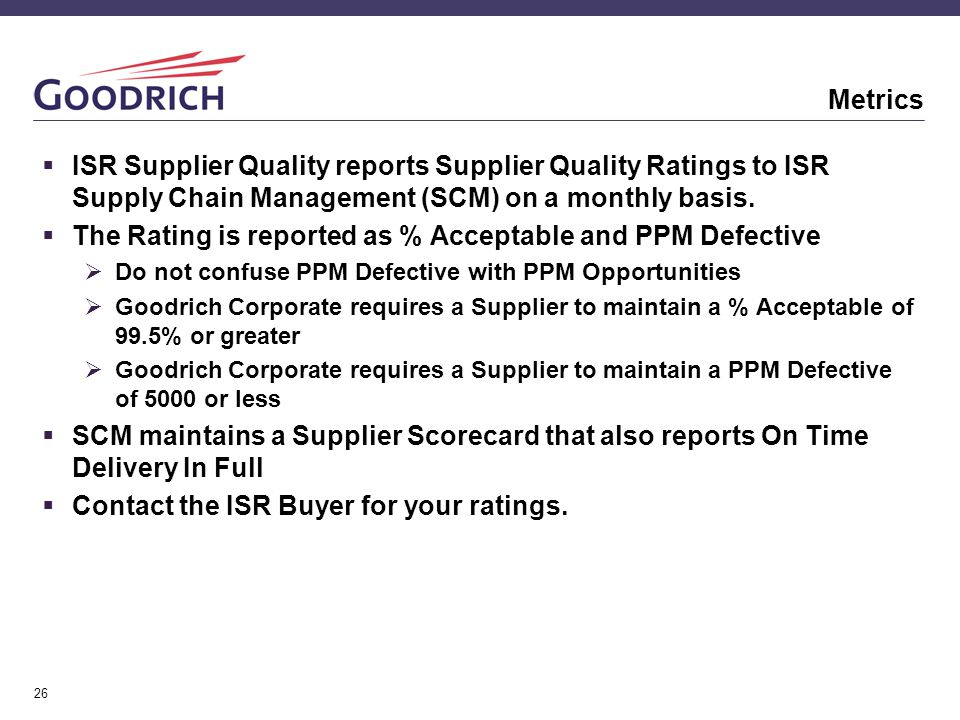 26 Metrics  ISR Supplier Quality reports Supplier Quality Ratings to ISR Supply Chain Management (SCM) on a monthly basis.