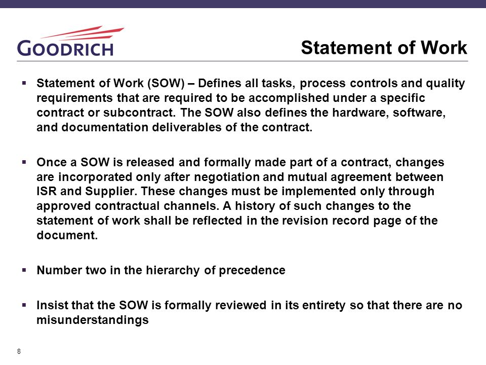 8 Statement of Work  Statement of Work (SOW) – Defines all tasks, process controls and quality requirements that are required to be accomplished under a specific contract or subcontract.