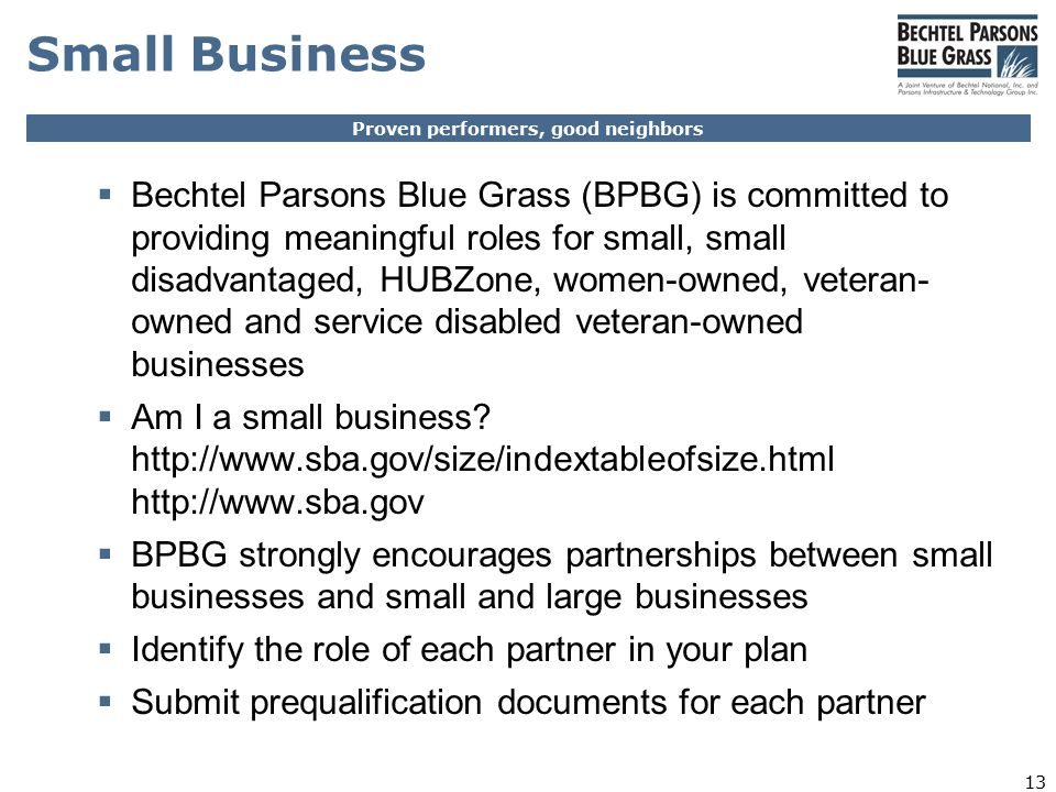 Proven performers, good neighbors 13 Small Business  Bechtel Parsons Blue Grass (BPBG) is committed to providing meaningful roles for small, small disadvantaged, HUBZone, women-owned, veteran- owned and service disabled veteran-owned businesses  Am I a small business.